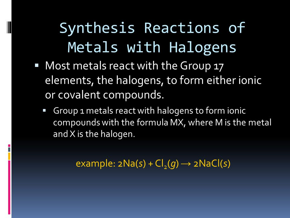 Synthesis Reactions of Metals with Halogens  Group 2 metals react with the halogens to form ionic compounds with the formula MX 2.