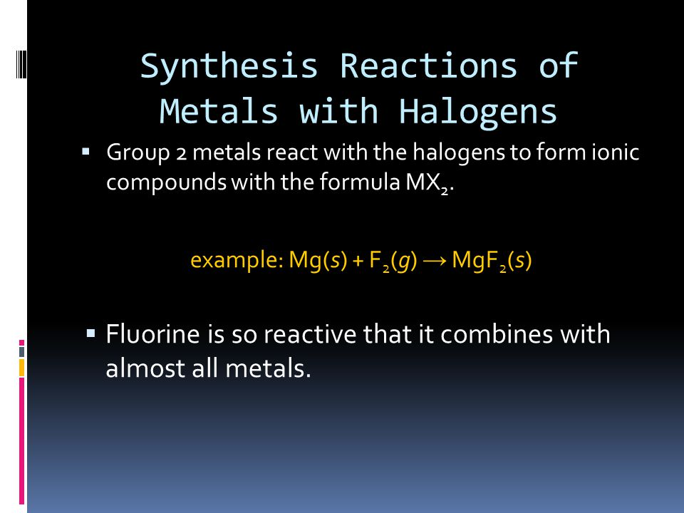 Synthesis Reactions of Metals with Halogens  Group 2 metals react with the halogens to form ionic compounds with the formula MX 2.