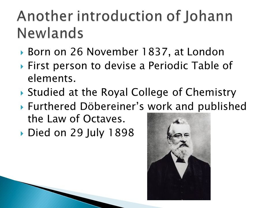  The English chemist John Newlands also attempted to classify the known elements of his day based on their atomic weight.