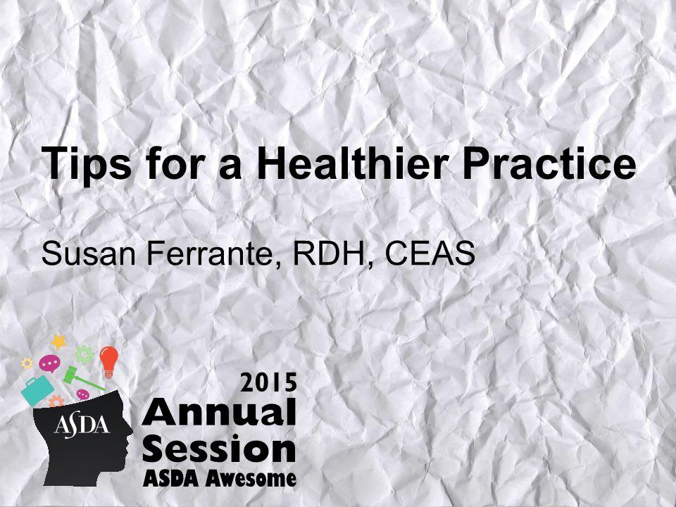 Tips for a Healthier Practice Susan Ferrante, RDH, CEAS