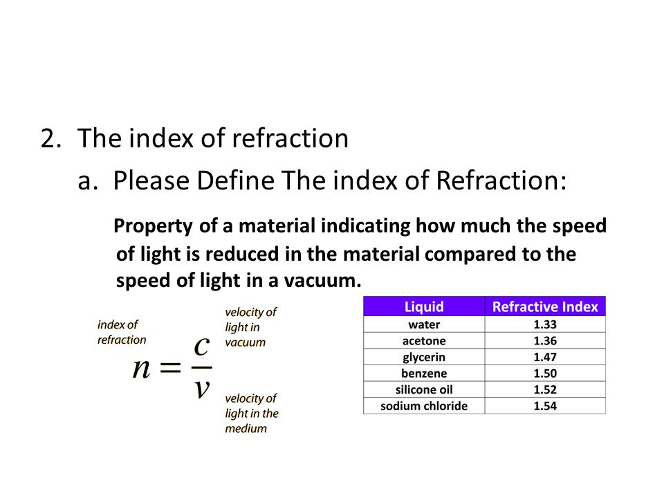 2.The index of refraction a. Please Define The index of Refraction: Property of a material indicating how much the speed of light is reduced in the ma