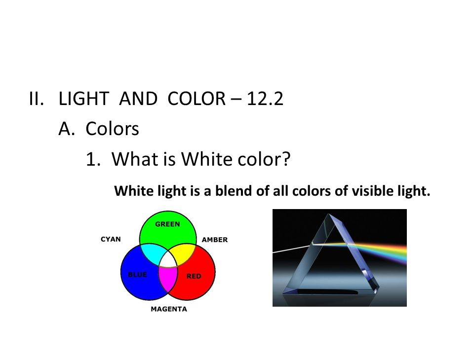 II.LIGHT AND COLOR – 12.2 A. Colors 1. What is White color? White light is a blend of all colors of visible light.
