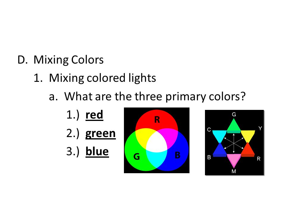 D.Mixing Colors 1.Mixing colored lights a. What are the three primary colors.