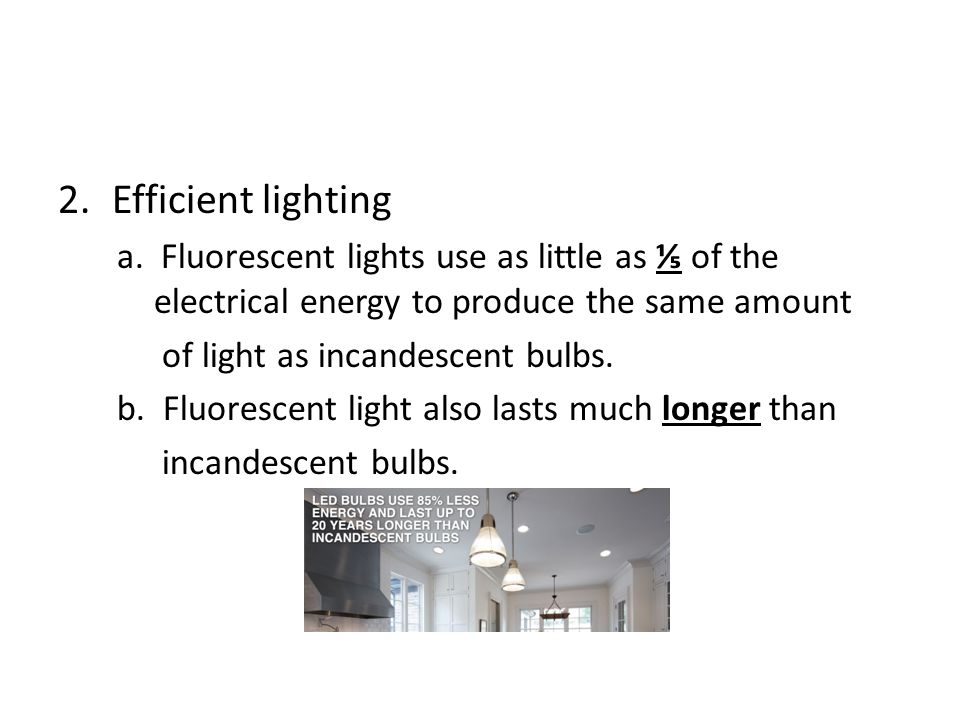 2.Efficient lighting a. Fluorescent lights use as little as ⅕ of the electrical energy to produce the same amount of light as incandescent bulbs. b. F