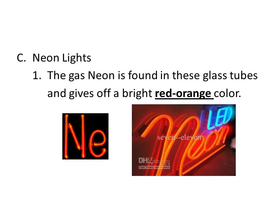 C.Neon Lights 1. The gas Neon is found in these glass tubes and gives off a bright red-orange color.