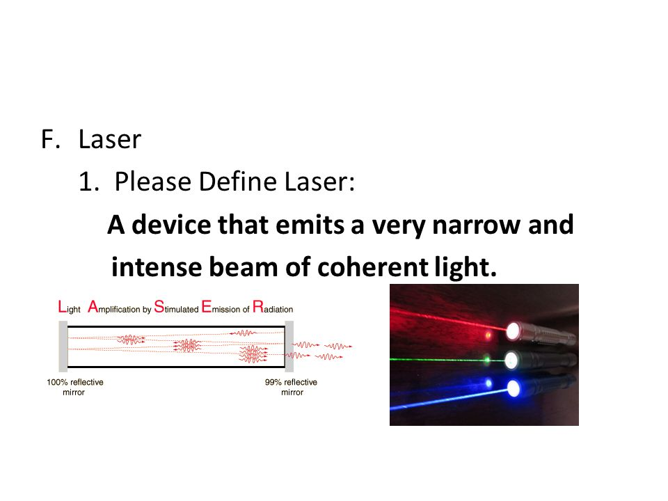 F.Laser 1. Please Define Laser: A device that emits a very narrow and intense beam of coherent light.