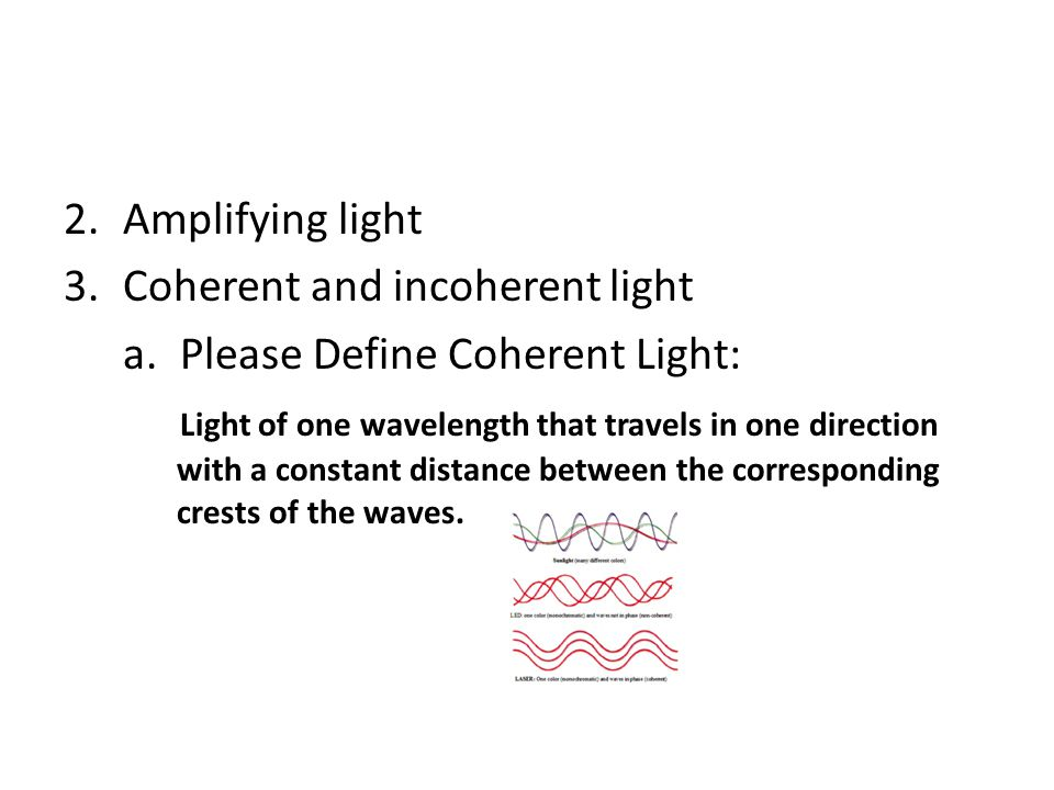 2.Amplifying light 3.Coherent and incoherent light a. Please Define Coherent Light: Light of one wavelength that travels in one direction with a const