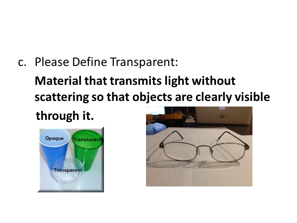 c.Please Define Transparent: Material that transmits light without scattering so that objects are clearly visible through it.