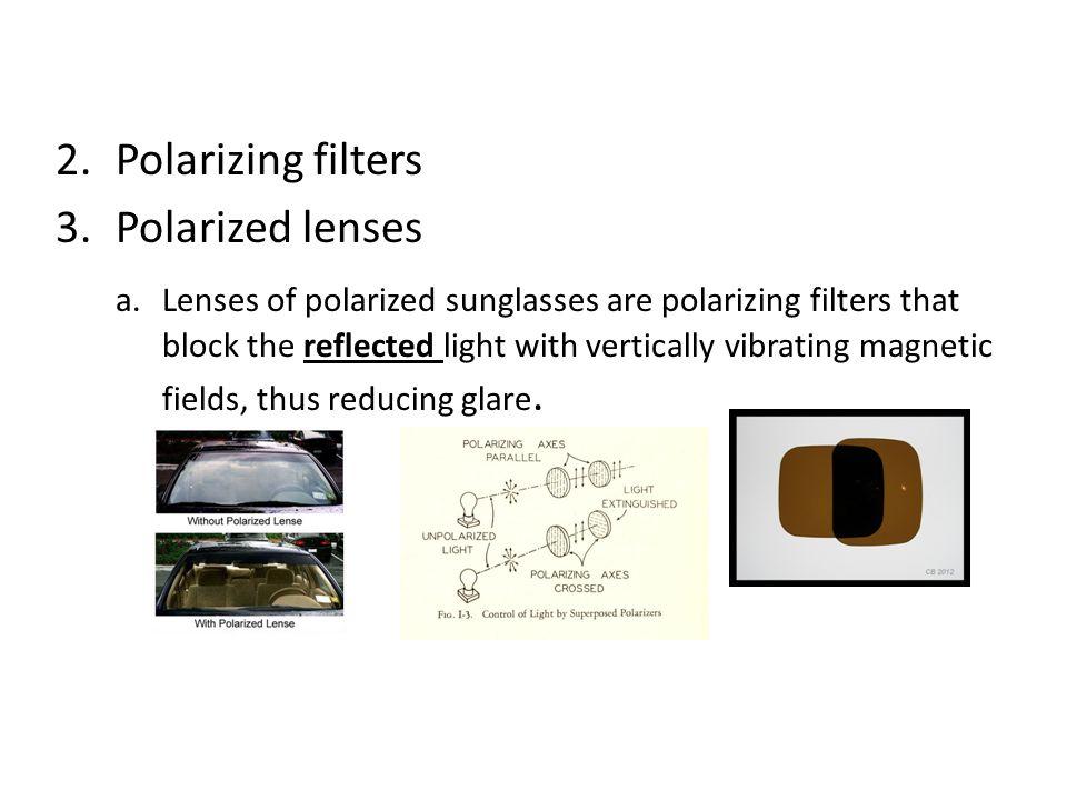 2.Polarizing filters 3.Polarized lenses a. Lenses of polarized sunglasses are polarizing filters that block the reflected light with vertically vibrat