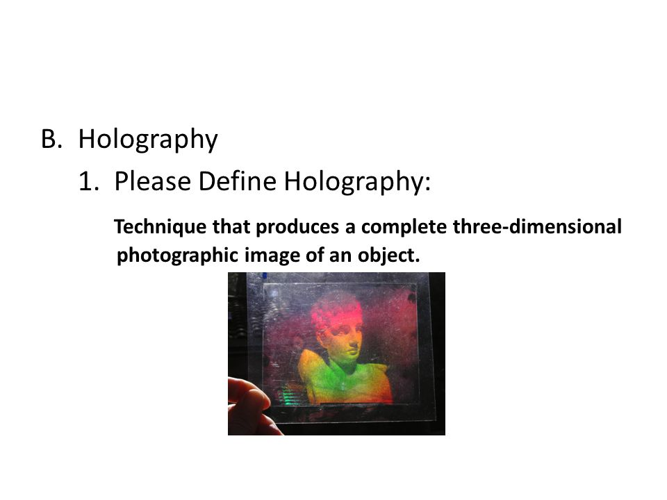 B.Holography 1. Please Define Holography: Technique that produces a complete three-dimensional photographic image of an object.