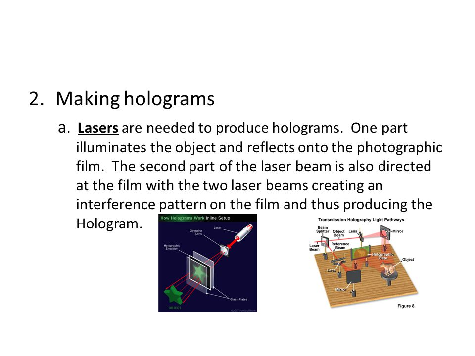 2.Making holograms a. Lasers are needed to produce holograms. One part illuminates the object and reflects onto the photographic film. The second part