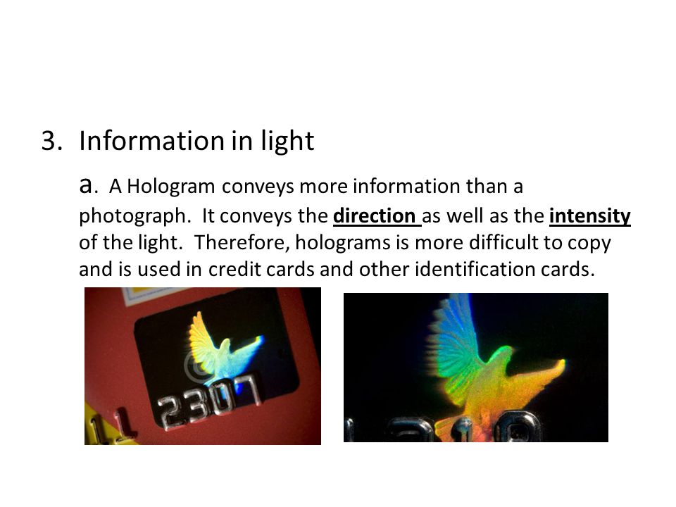 3.Information in light a. A Hologram conveys more information than a photograph. It conveys the direction as well as the intensity of the light. There