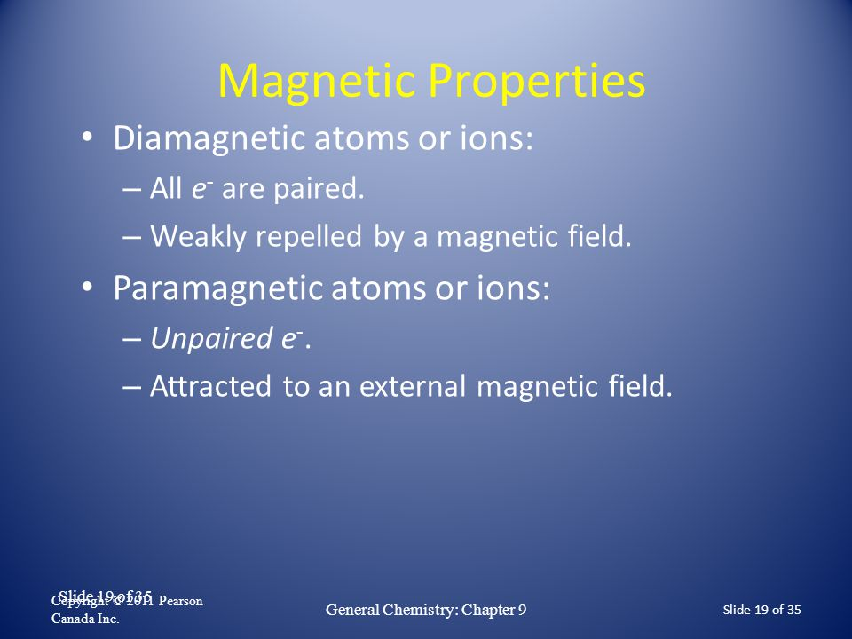 Slide 19 of 35 Magnetic Properties Diamagnetic atoms or ions: – All e - are paired. – Weakly repelled by a magnetic field. Paramagnetic atoms or ions: