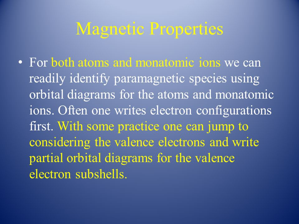 Magnetic Properties For both atoms and monatomic ions we can readily identify paramagnetic species using orbital diagrams for the atoms and monatomic