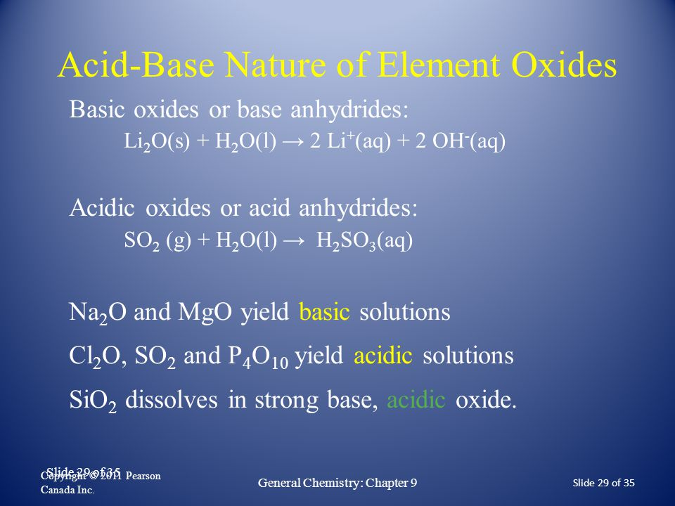 Slide 29 of 35 Acid-Base Nature of Element Oxides Copyright © 2011 Pearson Canada Inc. Slide 29 of 35 General Chemistry: Chapter 9 Basic oxides or bas