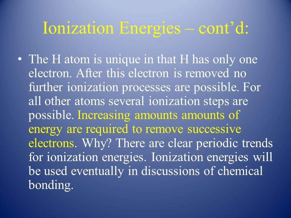 Ionization Energies – cont'd: The H atom is unique in that H has only one electron. After this electron is removed no further ionization processes are