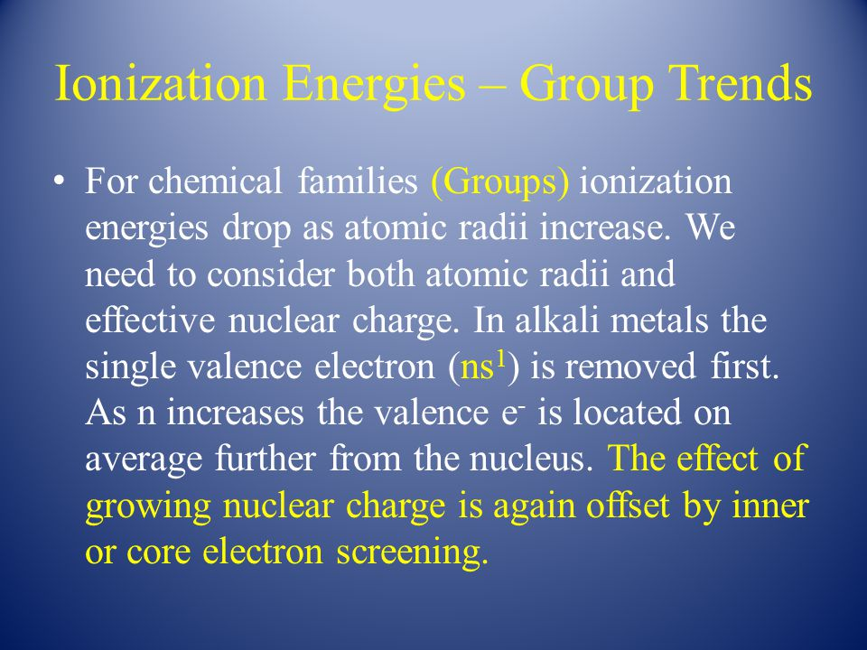 Ionization Energies – Group Trends For chemical families (Groups) ionization energies drop as atomic radii increase. We need to consider both atomic r
