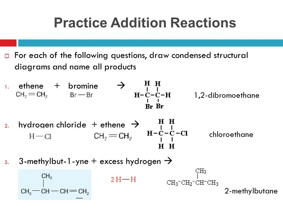 Practice Addition Reactions  For each of the following questions, draw condensed structural diagrams and name all products 1. ethene + bromine  2. h