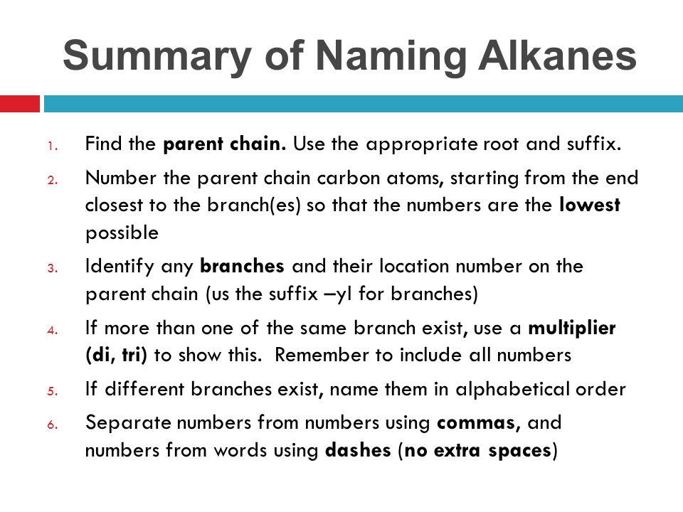 Summary of Naming Alkanes 1. Find the parent chain. Use the appropriate root and suffix. 2. Number the parent chain carbon atoms, starting from the en
