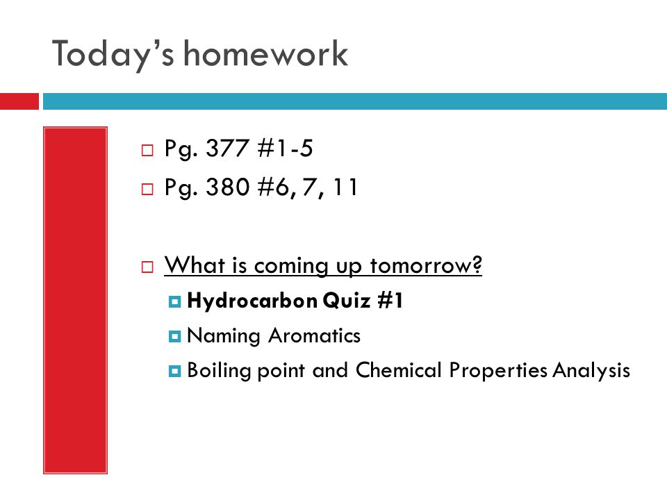 Today's homework  Pg. 377 #1-5  Pg. 380 #6, 7, 11  What is coming up tomorrow?  Hydrocarbon Quiz #1  Naming Aromatics  Boiling point and Chemica