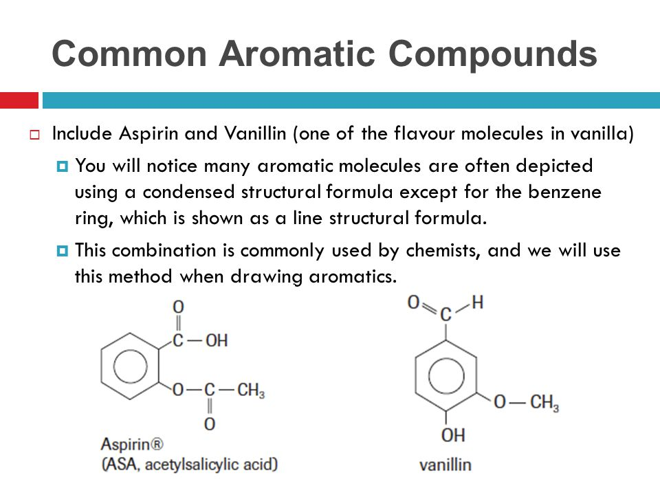 Common Aromatic Compounds  Include Aspirin and Vanillin (one of the flavour molecules in vanilla)  You will notice many aromatic molecules are often