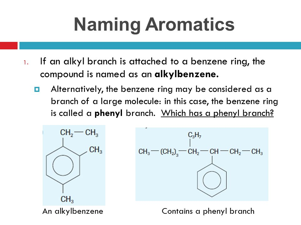 Naming Aromatics 1. If an alkyl branch is attached to a benzene ring, the compound is named as an alkylbenzene.  Alternatively, the benzene ring may