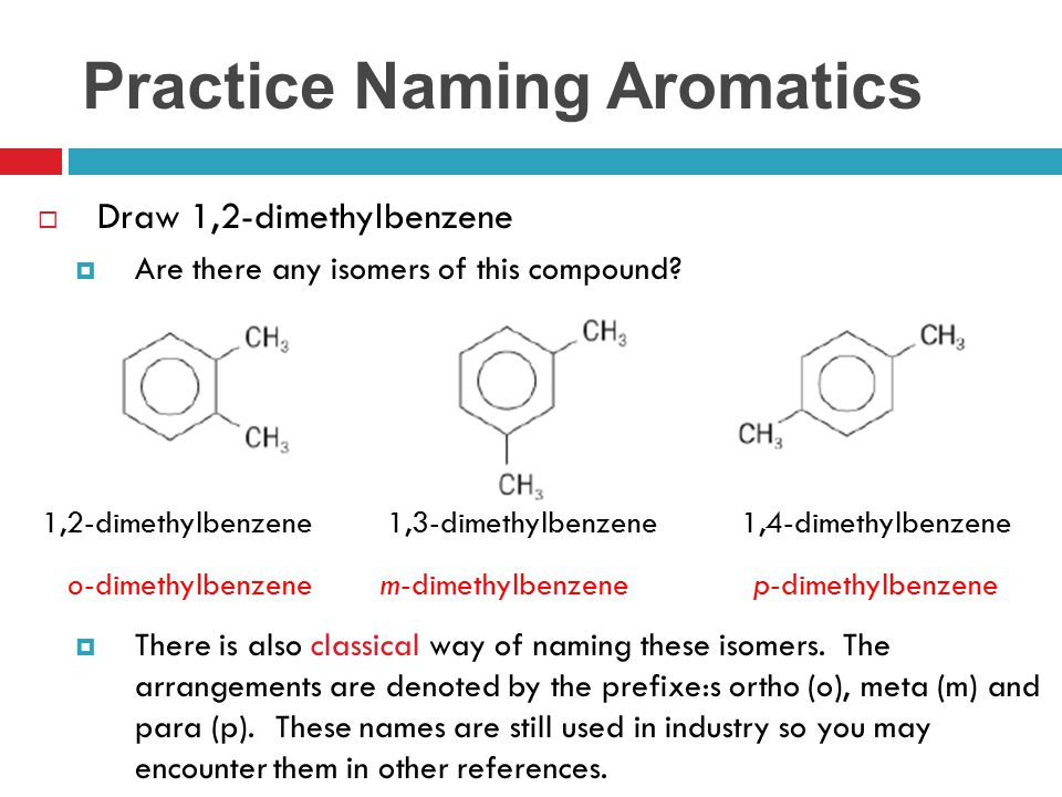 Practice Naming Aromatics  Draw 1,2-dimethylbenzene  Are there any isomers of this compound?  There is also classical way of naming these isomers.
