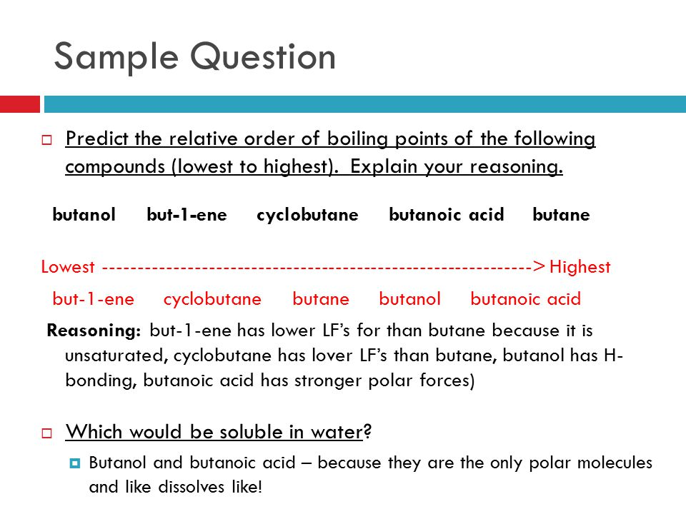 Sample Question  Predict the relative order of boiling points of the following compounds (lowest to highest). Explain your reasoning. butanol but-1-e
