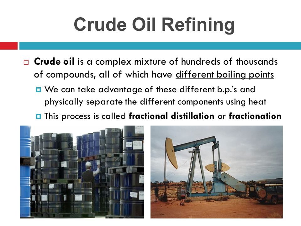 Crude Oil Refining  Crude oil is a complex mixture of hundreds of thousands of compounds, all of which have different boiling points  We can take ad