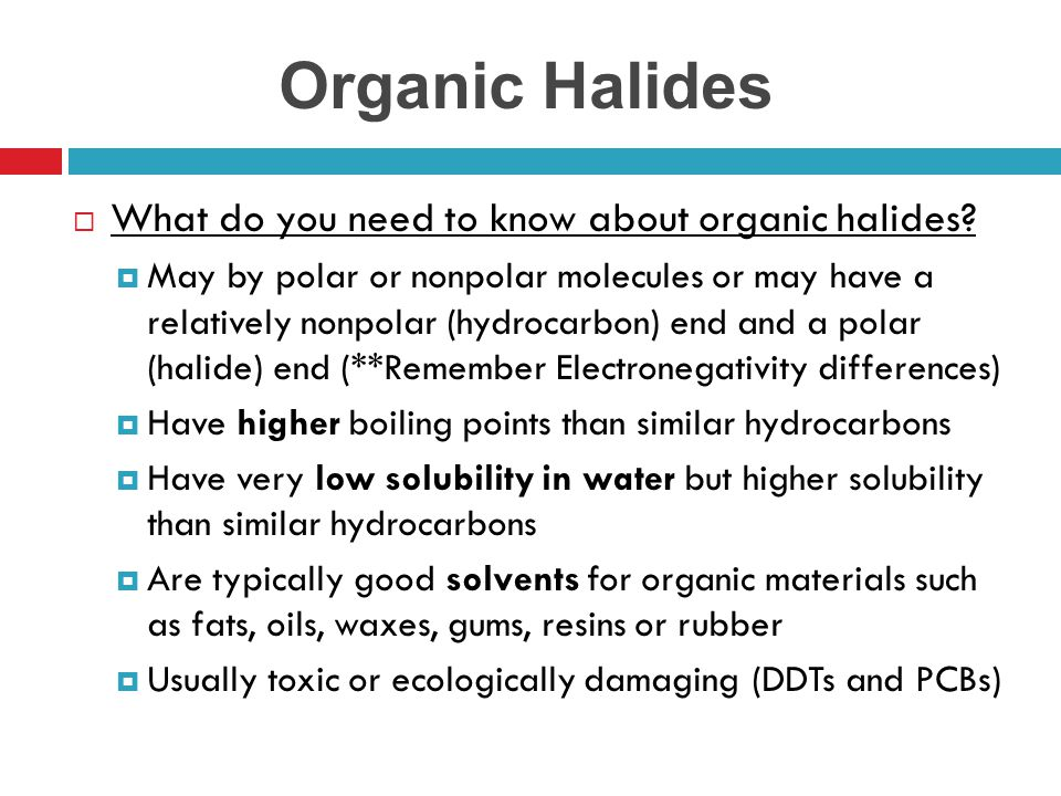 Organic Halides  What do you need to know about organic halides?  May by polar or nonpolar molecules or may have a relatively nonpolar (hydrocarbon)