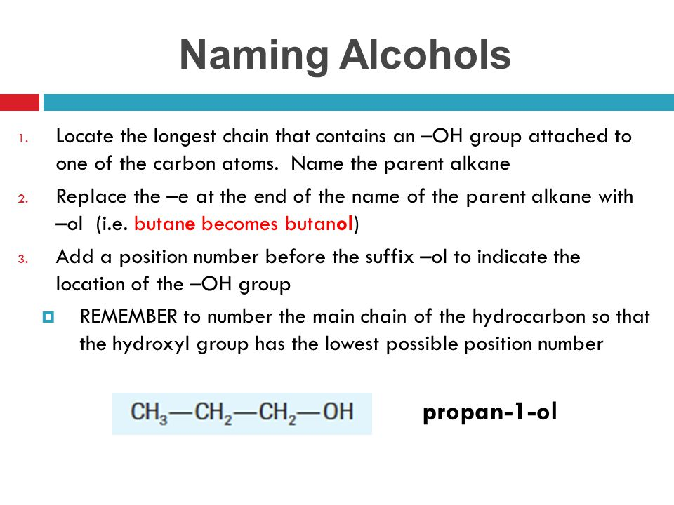 Naming Alcohols 1. Locate the longest chain that contains an –OH group attached to one of the carbon atoms. Name the parent alkane 2. Replace the –e a