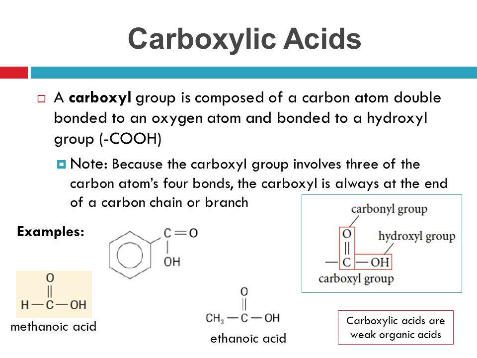 Carboxylic Acids  A carboxyl group is composed of a carbon atom double bonded to an oxygen atom and bonded to a hydroxyl group (-COOH)  Note: Becaus