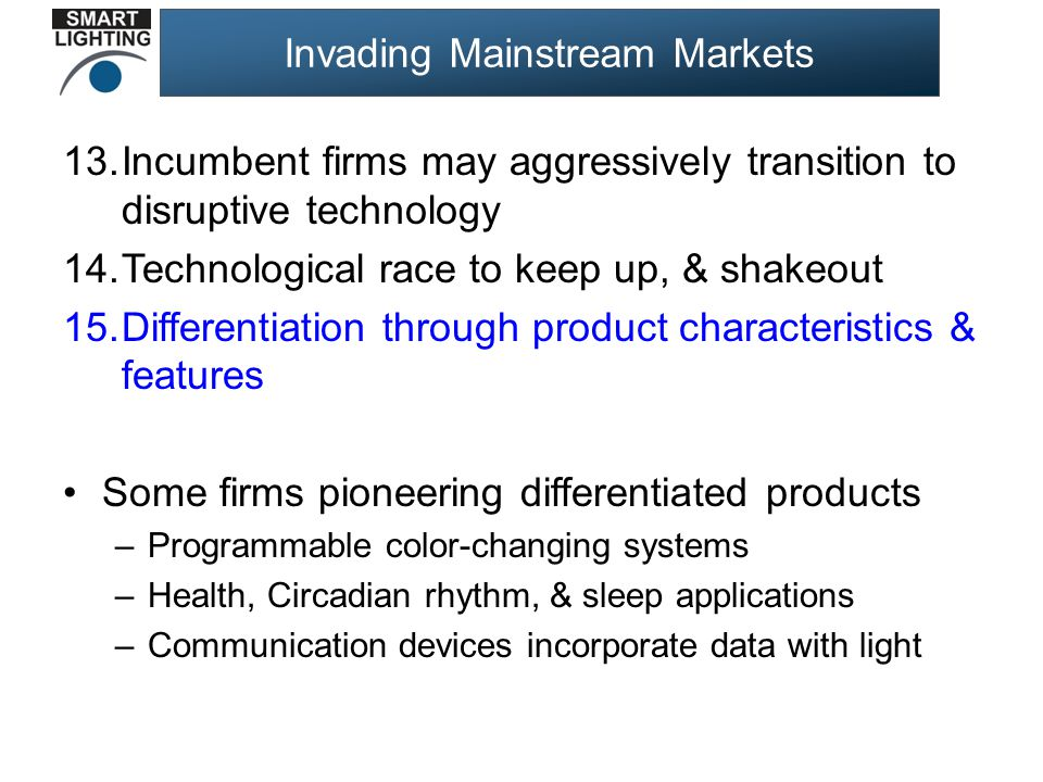 Invading Mainstream Markets 13.Incumbent firms may aggressively transition to disruptive technology 14.Technological race to keep up, & shakeout 15.Differentiation through product characteristics & features Some firms pioneering differentiated products –Programmable color-changing systems –Health, Circadian rhythm, & sleep applications –Communication devices incorporate data with light