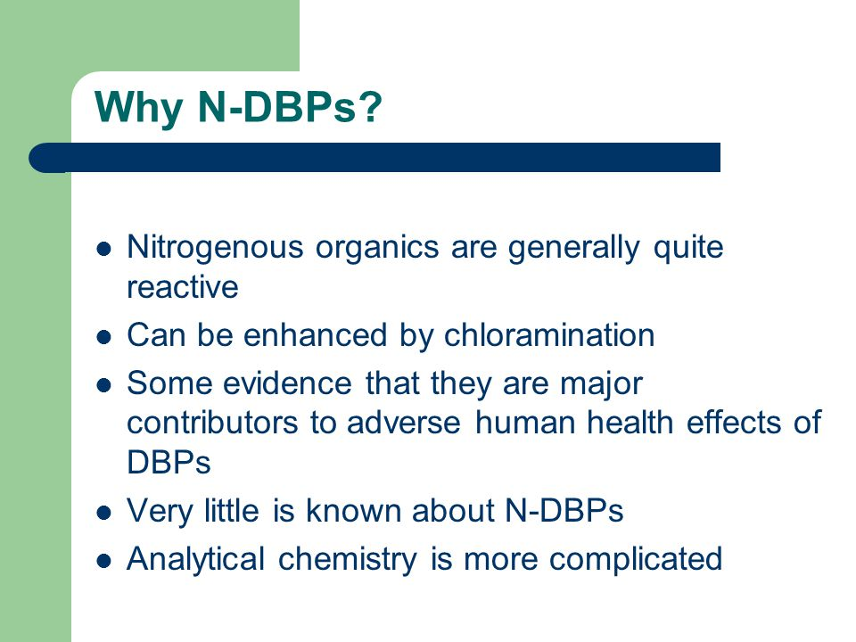 Why N-DBPs? Nitrogenous organics are generally quite reactive Can be enhanced by chloramination Some evidence that they are major contributors to adve