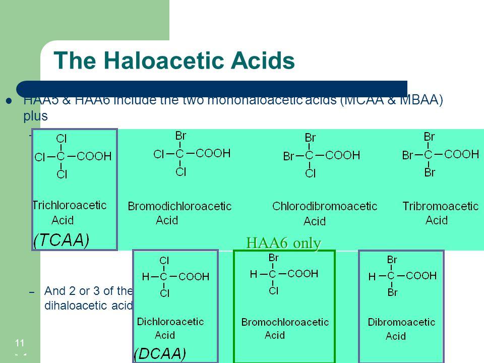 The Haloacetic Acids 11 HAA5 & HAA6 include the two monohaloacetic acids (MCAA & MBAA) plus – One of the trihaloacetic acids: – And 2 or 3 of the diha