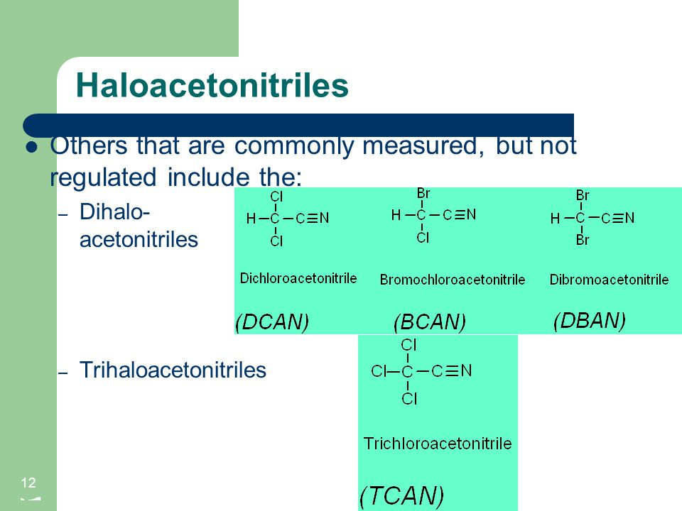 Haloacetonitriles 12 Others that are commonly measured, but not regulated include the: – Dihalo- acetonitriles – Trihaloacetonitriles 12