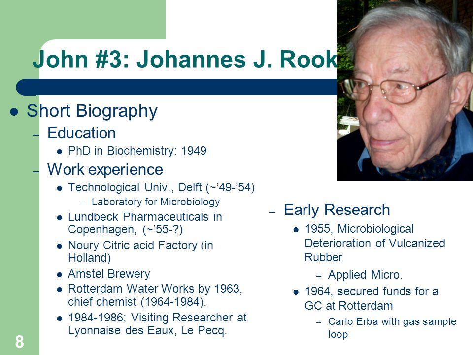 John #3: Johannes J. Rook Short Biography – Education PhD in Biochemistry: 1949 – Work experience Technological Univ., Delft (~'49-'54) – Laboratory f