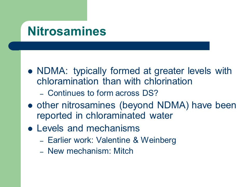 Nitrosamines NDMA: typically formed at greater levels with chloramination than with chlorination – Continues to form across DS? other nitrosamines (be
