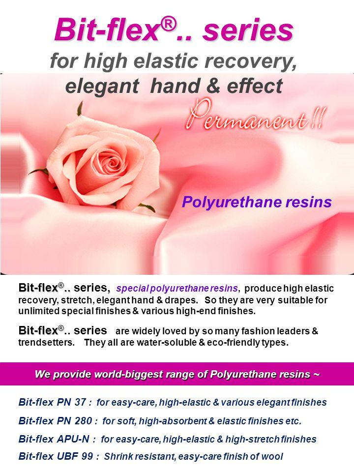 Bit-flex ®.., Bit-flex ®.. series, special polyurethane resins, produce high elastic recovery, stretch, elegant hand & drapes. So they are very suitab