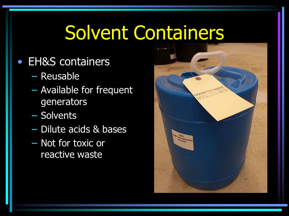 Solvent Containers EH&S containers –Reusable –Available for frequent generators –Solvents –Dilute acids & bases –Not for toxic or reactive waste