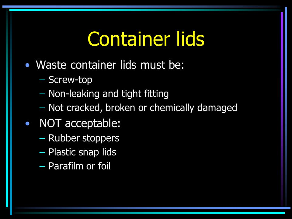 Container lids Waste container lids must be: –Screw-top –Non-leaking and tight fitting –Not cracked, broken or chemically damaged NOT acceptable: –Rubber stoppers –Plastic snap lids –Parafilm or foil