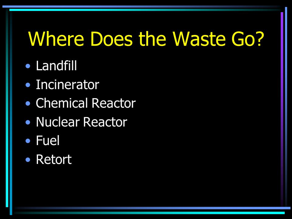 Where Does the Waste Go Landfill Incinerator Chemical Reactor Nuclear Reactor Fuel Retort