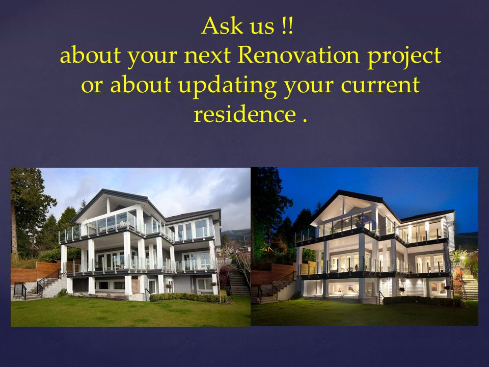 Ask us !! about your next Renovation project or about updating your current residence.