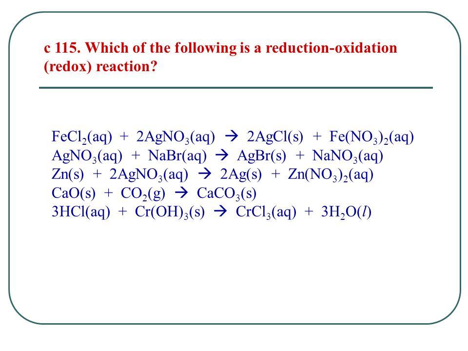 FeCl 2 (aq) + 2AgNO 3 (aq)  2AgCl(s) + Fe(NO 3 ) 2 (aq) AgNO 3 (aq) + NaBr(aq)  AgBr(s) + NaNO 3 (aq) Zn(s) + 2AgNO 3 (aq)  2Ag(s) + Zn(NO 3 ) 2 (aq) CaO(s) + CO 2 (g)  CaCO 3 (s) 3HCl(aq) + Cr(OH) 3 (s)  CrCl 3 (aq) + 3H 2 O(l) c 115.