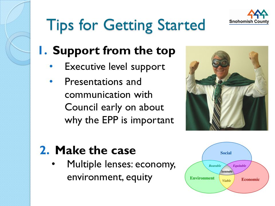 Tips for Getting Started 1.Support from the top Executive level support Presentations and communication with Council early on about why the EPP is important 2.Make the case Multiple lenses: economy, environment, equity