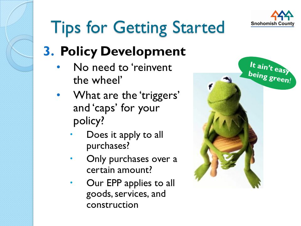 Tips for Getting Started 3.Policy Development Balancing price, performance, and the environment Will you be collecting and tracking 'green purchasing' data.