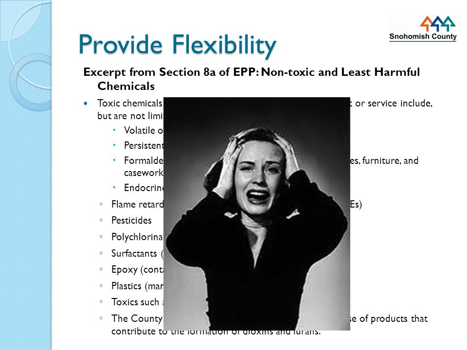 Provide Flexibility Excerpt from Section 8a of EPP: Non-toxic and Least Harmful Chemicals Toxic chemicals that should not be purchased in any product or service include, but are not limited to:  Volatile organic compounds (VOCs);  Persistent bio-accumulative toxins (PBTs);  Formaldehyde (often found in paint, carpeting, adhesives, furniture, and casework);  Endocrine disrupters such as: ◦ Flame retardants (e.g.