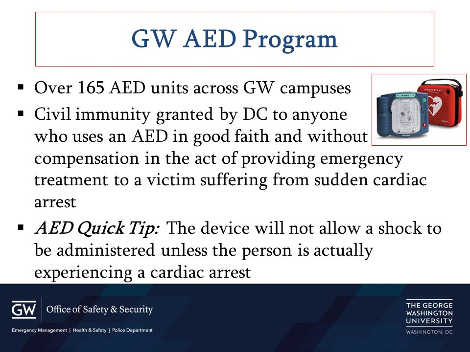  Over 165 AED units across GW campuses  Civil immunity granted by DC to anyone who uses an AED in good faith and without compensation in the act of