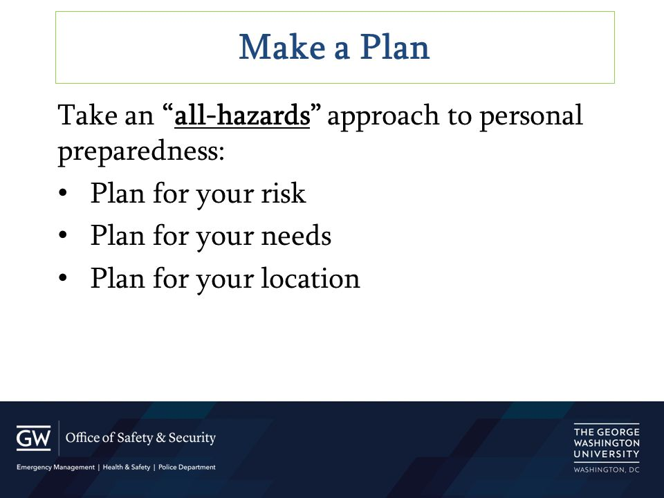 "Make a Plan Take an ""all-hazards"" approach to personal preparedness: Plan for your risk Plan for your needs Plan for your location"