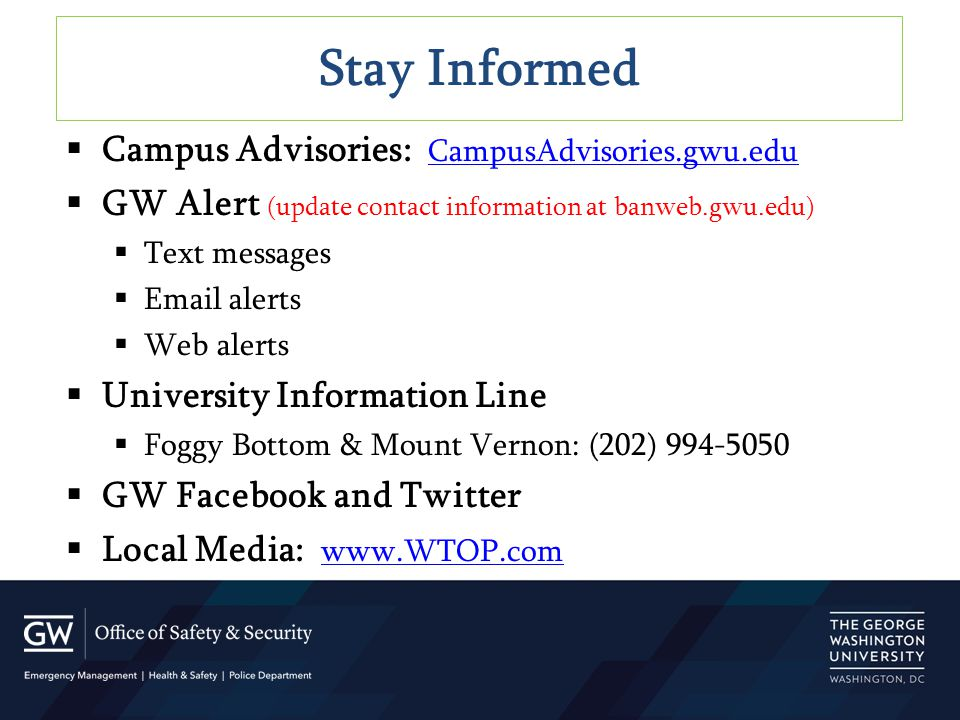  Campus Advisories: CampusAdvisories.gwu.edu CampusAdvisories.gwu.edu  GW Alert (update contact information at banweb.gwu.edu)  Text messages  Email alerts  Web alerts  University Information Line  Foggy Bottom & Mount Vernon: (202) 994-5050  GW Facebook and Twitter  Local Media: www.WTOP.com www.WTOP.com Stay Informed